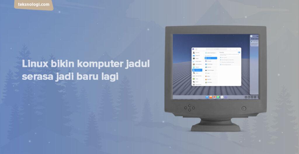 komputer jadul jadi cepat kalau pakai Linux
